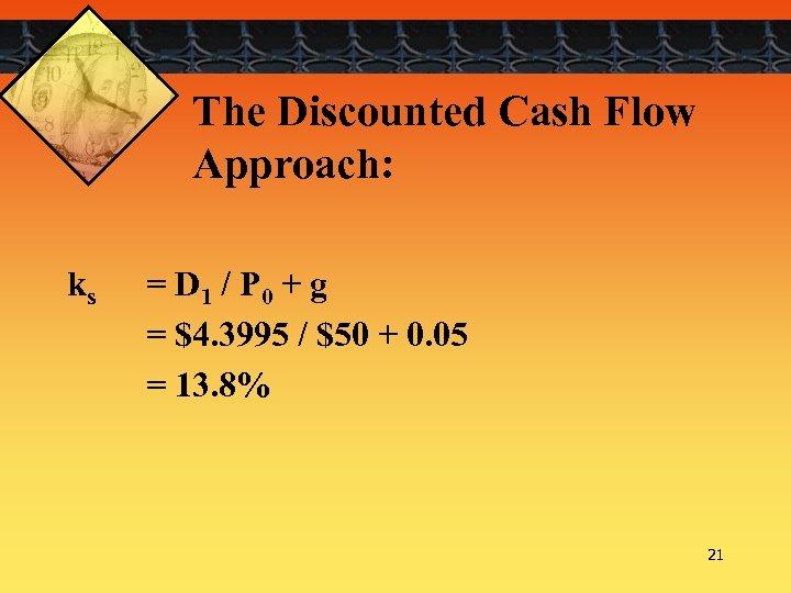 The Discounted Cash Flow Approach: ks = D 1 / P 0 + g