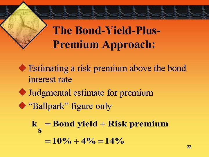 The Bond-Yield-Plus. Premium Approach: u Estimating a risk premium above the bond interest rate