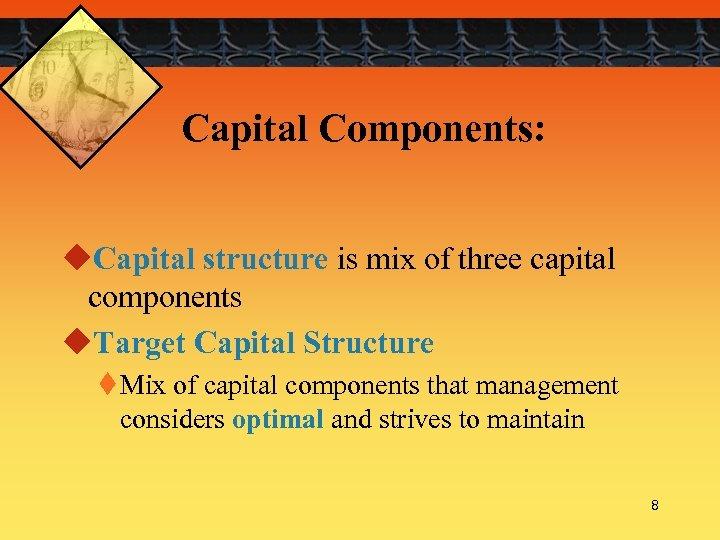Capital Components: u. Capital structure is mix of three capital components u. Target Capital
