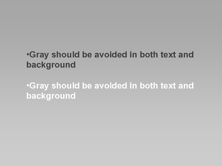 • Gray should be avoided in both text and background