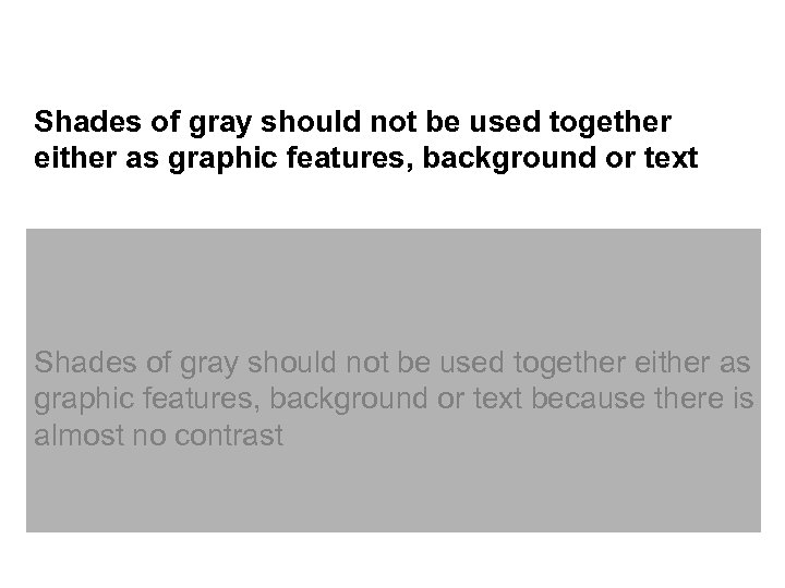 Shades of gray should not be used together either as graphic features, background or