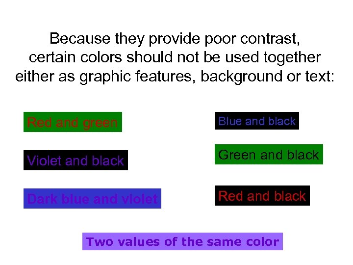 Because they provide poor contrast, certain colors should not be used together either as