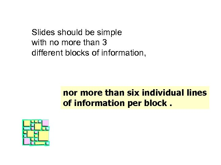 Slides should be simple with no more than 3 different blocks of information, nor