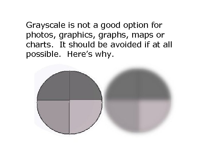 Grayscale is not a good option for photos, graphics, graphs, maps or charts. It