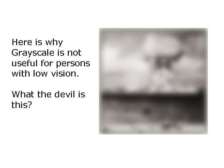 Here is why Grayscale is not useful for persons with low vision. What the