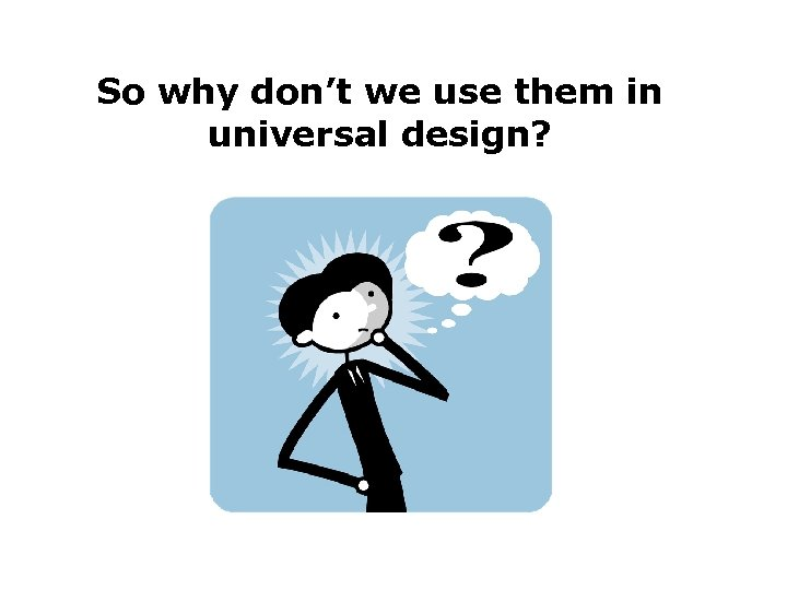 So why don't we use them in universal design?