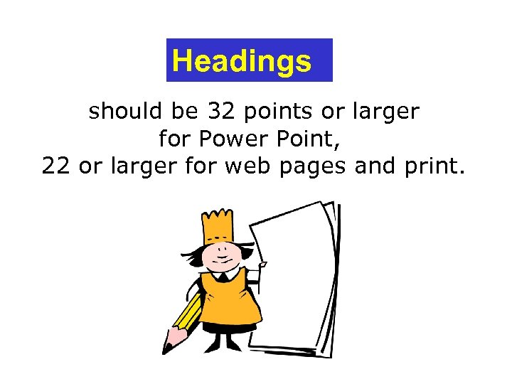 Headings should be 32 points or larger for Power Point, 22 or larger for