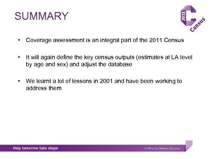 SUMMARY • Coverage assessment is an integral part of the 2011 Census • It