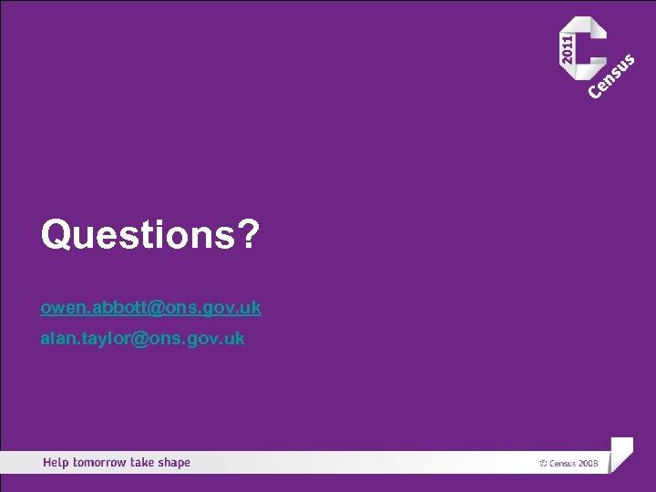 Questions? owen. abbott@ons. gov. uk alan. taylor@ons. gov. uk