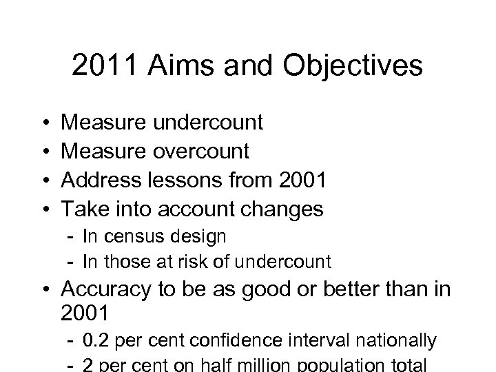 2011 Aims and Objectives • • Measure undercount Measure overcount Address lessons from 2001