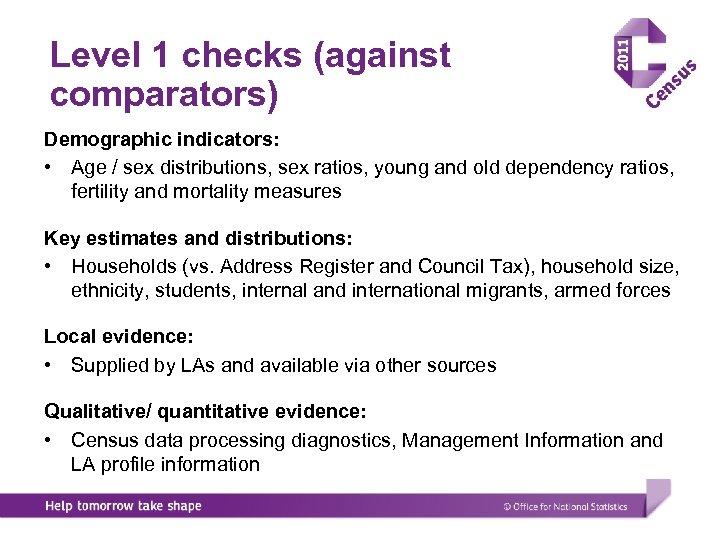 Level 1 checks (against comparators) Demographic indicators: • Age / sex distributions, sex ratios,