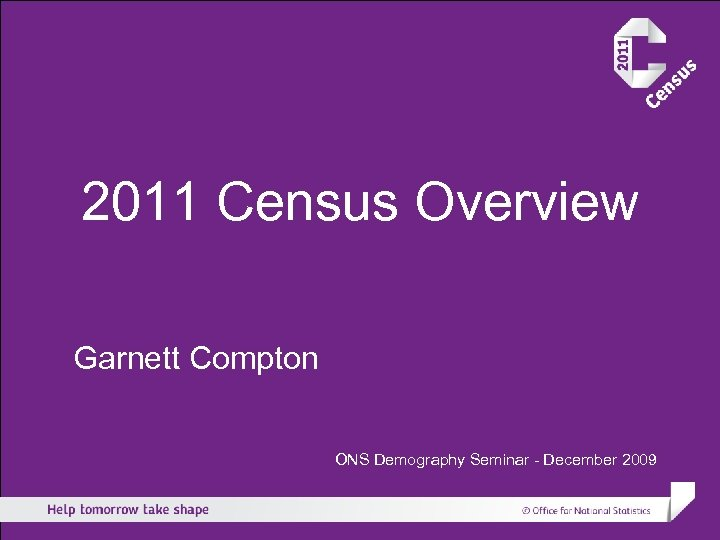 2011 Census Overview Garnett Compton ONS Demography Seminar - December 2009