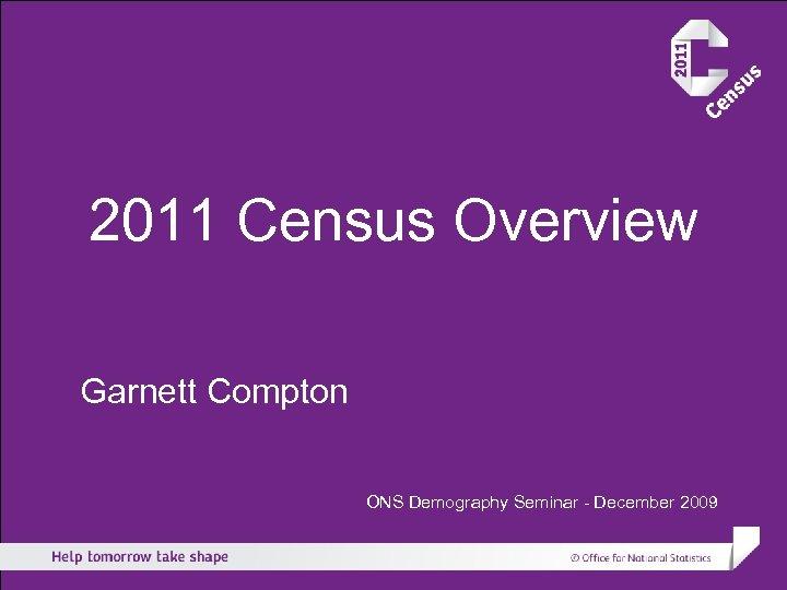 2011 Census Overview Garnett Compton ONS Demography Seminar - December 2009