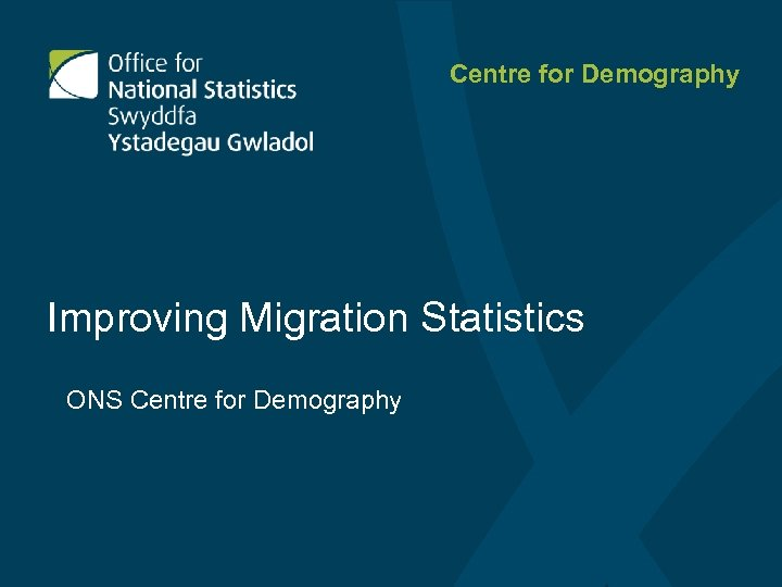 Centre for Demography Improving Migration Statistics ONS Centre for Demography