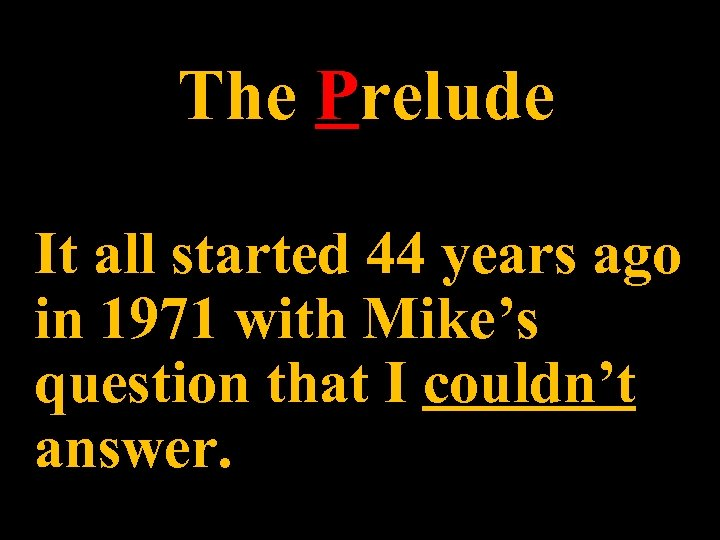 The Prelude It all started 44 years ago in 1971 with Mike's question that