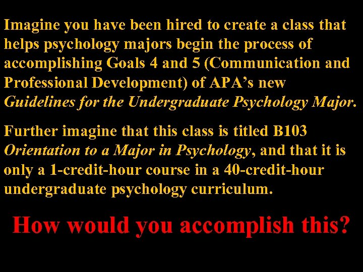 Imagine you have been hired to create a class that helps psychology majors begin