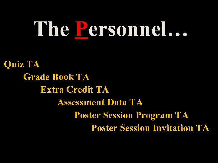 The Personnel… Quiz TA Grade Book TA Extra Credit TA Assessment Data TA Poster