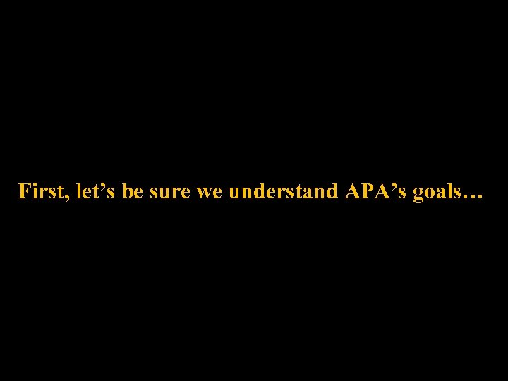 First, let's be sure we understand APA's goals…