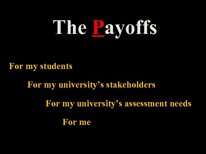 The Payoffs For my students For my university's stakeholders For my university's assessment needs