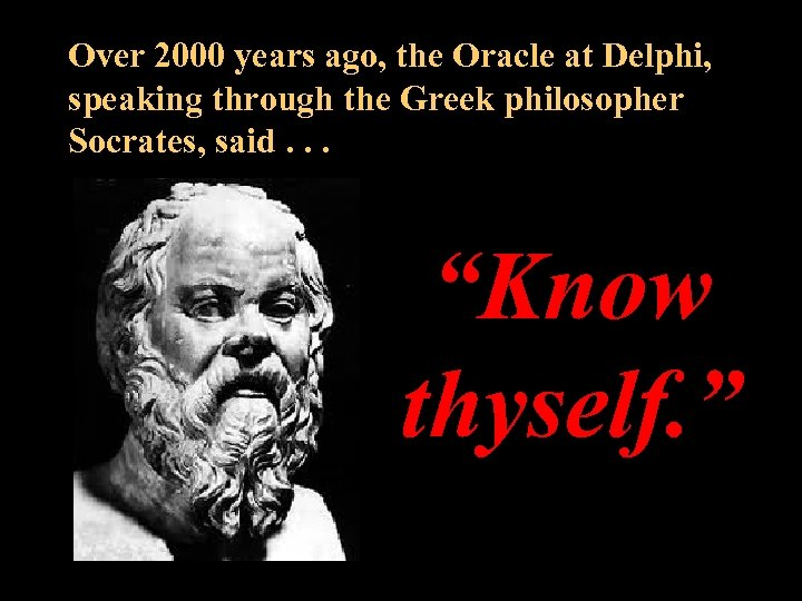 Over 2000 years ago, the Oracle at Delphi, speaking through the Greek philosopher Socrates,