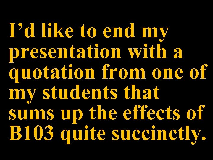 I'd like to end my presentation with a quotation from one of my students