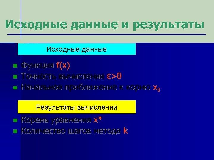 Исходные данные и результаты Исходные данные n n n Функция f(x) Точность вычисления ε>0