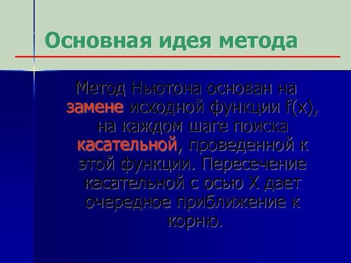 Основная идея метода Метод Ньютона основан на замене исходной функции f(x), на каждом шаге