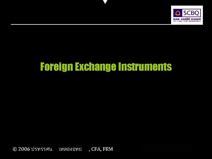 Foreign Exchange Instruments © 2006 ปรทรรศน เหลองอทย , CFA, FRM
