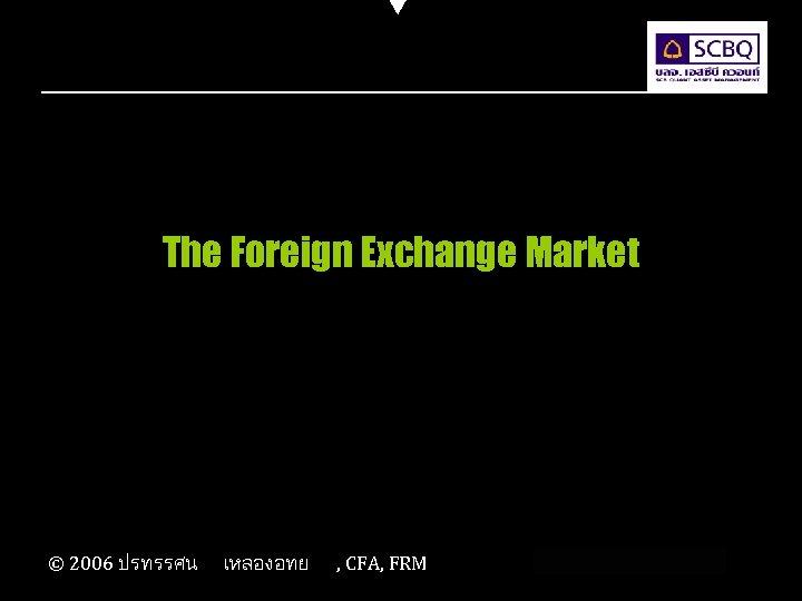 The Foreign Exchange Market © 2006 ปรทรรศน เหลองอทย , CFA, FRM