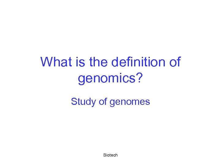 What is the definition of genomics? Study of genomes Biotech