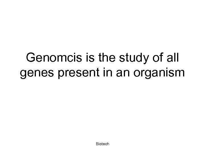 Genomcis is the study of all genes present in an organism Biotech