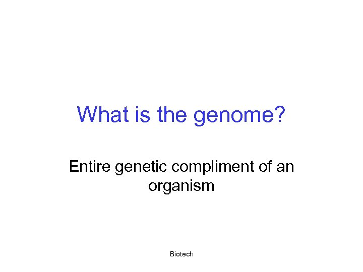 What is the genome? Entire genetic compliment of an organism Biotech