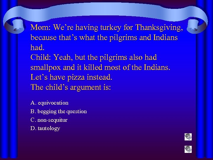 Mom: We're having turkey for Thanksgiving, because that's what the pilgrims and Indians had.
