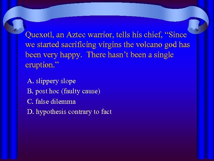 """Quexotl, an Aztec warrior, tells his chief, """"Since we started sacrificing virgins the volcano"""