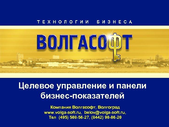 Целевое управление и панели бизнес-показателей Компания Волгасофт, Волгоград www. volga-soft. ru, belov@volga-soft. ru, Тел