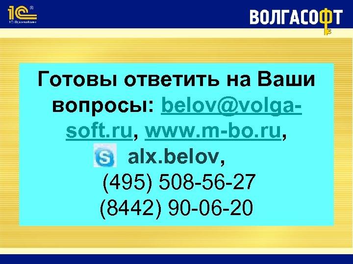 Готовы ответить на Ваши вопросы: belov@volgasoft. ru, www. m-bo. ru, alx. belov, (495) 508