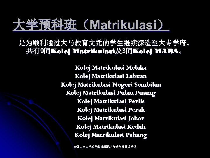大学预科班(Matrikulasi) 是为顺利通过大马教育文凭的学生继续深造至大专学府。 共有9间Kolej Matrikulasi及3间Kolej MARA。 Kolej Matrikulasi Melaka Kolej Matrikulasi Labuan Kolej Matrikulasi Negeri
