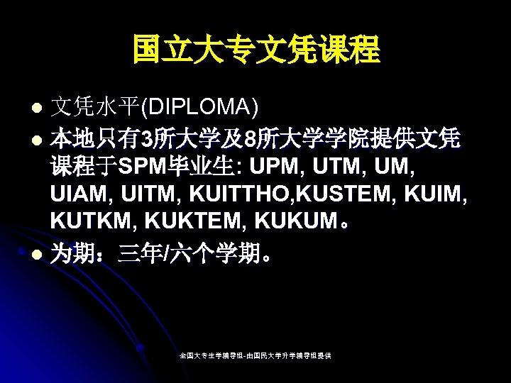 国立大专文凭课程 文凭水平(DIPLOMA) l 本地只有3所大学及8所大学学院提供文凭 课程于SPM毕业生: UPM, UTM, UIAM, UITM, KUITTHO, KUSTEM, KUIM, KUTKM, KUKTEM,