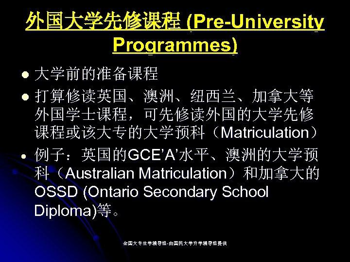 外国大学先修课程 (Pre-University Programmes) 大学前的准备课程 l 打算修读英国、澳洲、纽西兰、加拿大等 外国学士课程,可先修读外国的大学先修 课程或该大专的大学预科(Matriculation) 例子:英国的GCE'A'水平、澳洲的大学预 科(Australian Matriculation)和加拿大的 OSSD (Ontario Secondary