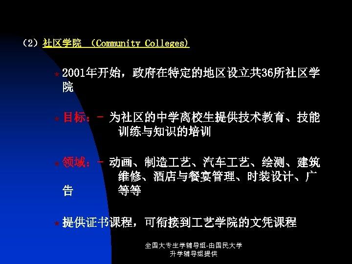 (2)社区学院 (Community Colleges) « 2001年开始,政府在特定的地区设立共 36所社区学 院 « 目标:- 为社区的中学离校生提供技术教育、技能 训练与知识的培训 « 领域:- 动画、制造