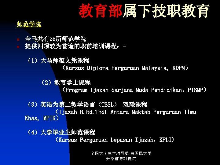 教育部属下技职教育 师范学院 n n 全马共有28所师范学院 提供四项较为普遍的职前培训课程:(1)大马师范文凭课程 (Kursus Diploma Perguruan Malaysia, KDPM) (2)教育学士课程 (Program Ijazah