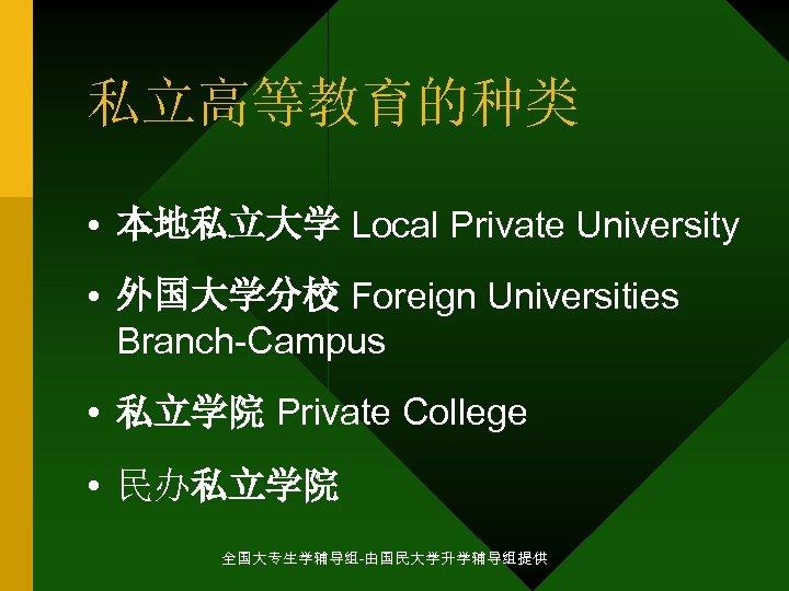 私立高等教育的种类 • 本地私立大学 Local Private University • 外国大学分校 Foreign Universities Branch-Campus • 私立学院 Private