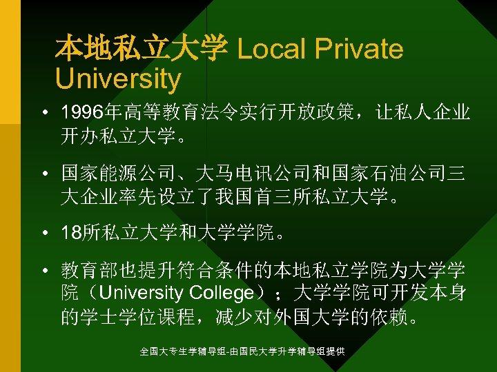 本地私立大学 Local Private University • 1996年高等教育法令实行开放政策,让私人企业 开办私立大学。 • 国家能源公司、大马电讯公司和国家石油公司三 大企业率先设立了我国首三所私立大学。 • 18所私立大学和大学学院。 • 教育部也提升符合条件的本地私立学院为大学学