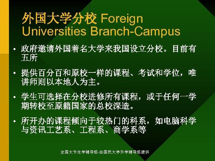 外国大学分校 Foreign Universities Branch-Campus • 政府邀请外国着名大学来我国设立分校。目前有 五所 • 提供百分百和原校一样的课程、考试和学位,唯 讲师则以本地人为主。 • 学生可选择在分校进修所有课程,或于任何一学 期转校至原籍国家的总校深造。 •