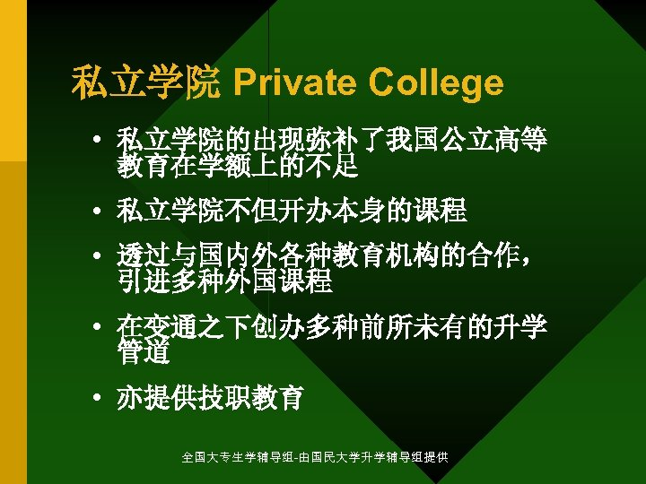 私立学院 Private College • 私立学院的出现弥补了我国公立高等 教育在学额上的不足 • 私立学院不但开办本身的课程 • 透过与国内外各种教育机构的合作, 引进多种外国课程 • 在变通之下创办多种前所未有的升学 管道