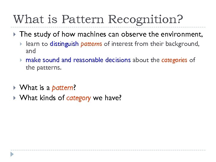 What is Pattern Recognition? The study of how machines can observe the environment, learn