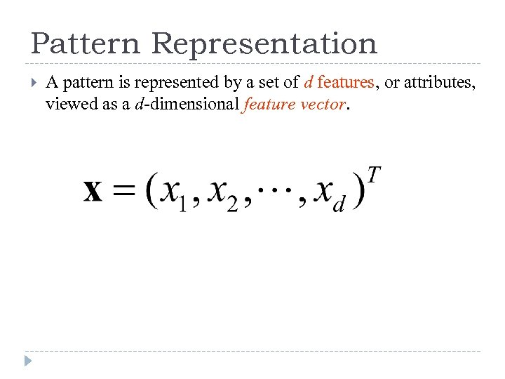Pattern Representation A pattern is represented by a set of d features, or attributes,