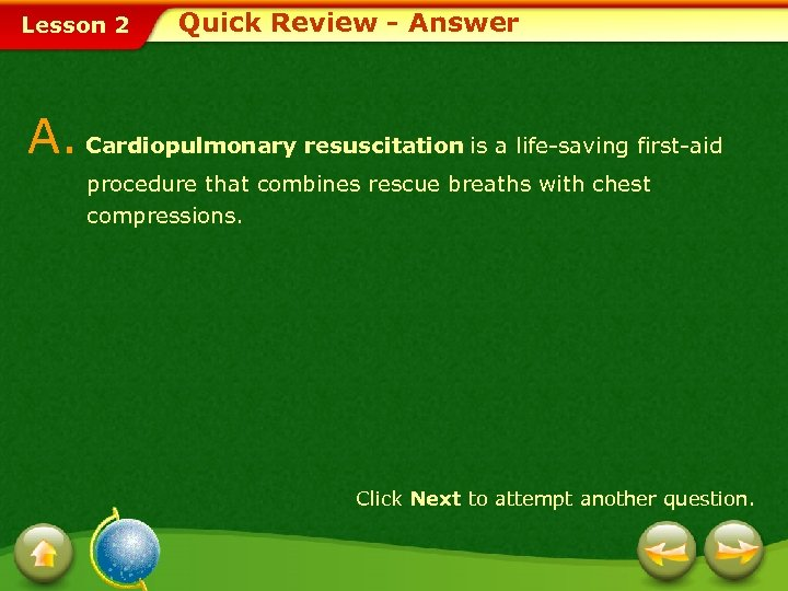 Lesson 2 Quick Review - Answer A. Cardiopulmonary resuscitation is a life-saving first-aid procedure