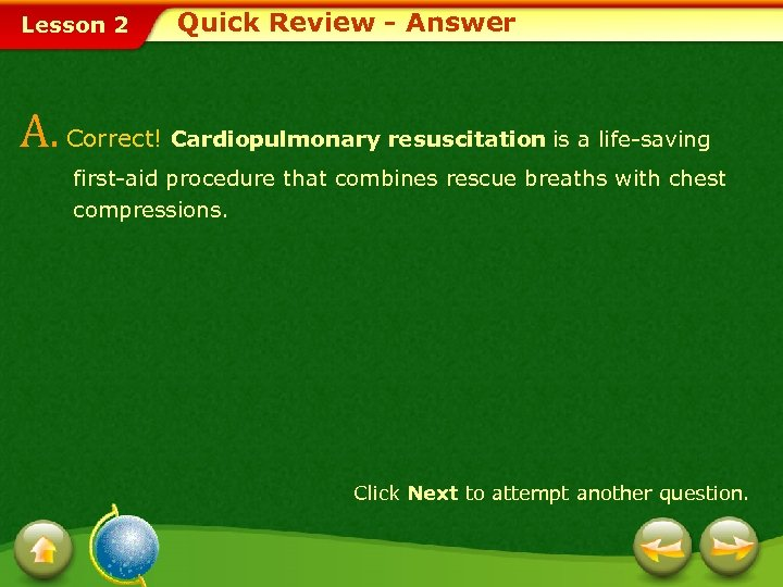 Lesson 2 Quick Review - Answer A. Correct! Cardiopulmonary resuscitation is a life-saving first-aid