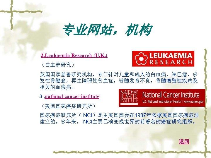 专业网站,机构 2. Leukaemia Research (U. K. ) (白血病研究) 英国国家慈善研究机构,专门针对儿童和成人的白血病,淋巴瘤,多 发性骨髓瘤,再生障碍性贫血症,脊髓发育不良,骨髓增殖性疾病及 相关的血液病。 3. national cancer